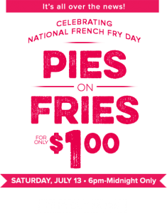 Its all over the news! Celebrating NAtional French Fry Day. Pies on Fries for only $1.00 . Saturday, July 13, 6pm to Midnight Only