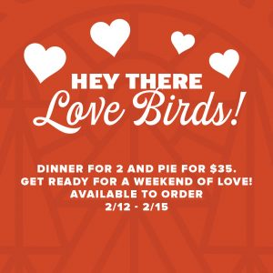 Hey there love birds! Dinner for 2 and pie for $35. Get ready for a weekend of love. Available to order 2/12 - 12/15