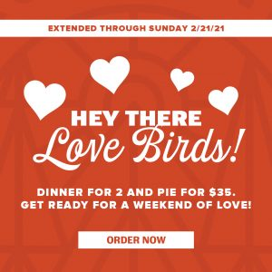 Extended through Sunday 2/21/21! Hey there love birds! Dinner for 2 and pie for $35. Get ready for a weekend of love. Order now!