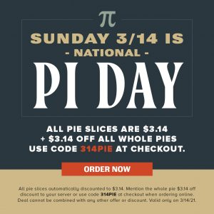 Sunday 3/14 is National Pi Day. All pie slices are $3.14 + $3.14 off all whole pies. Use code 314PIE at checkout. VIEW PIES. All pie slices automatically discounted to $3.14. Mention the whole pie $3.14 off discount to your server or use code 314PIE at checkout when ordering online. Deal cannot be combined with any other offer or discount. Valid only on 3/14/21.