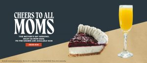 Cheers to all moms. This Mother's Day Weekend, Enjoy $5 Mom-osas. Pie Pre-orders are available now. Order now. Available at participating locations. Must be 21+ to enjoy this offer from 5/8/21-5/9/21. Please drink responsibly.
