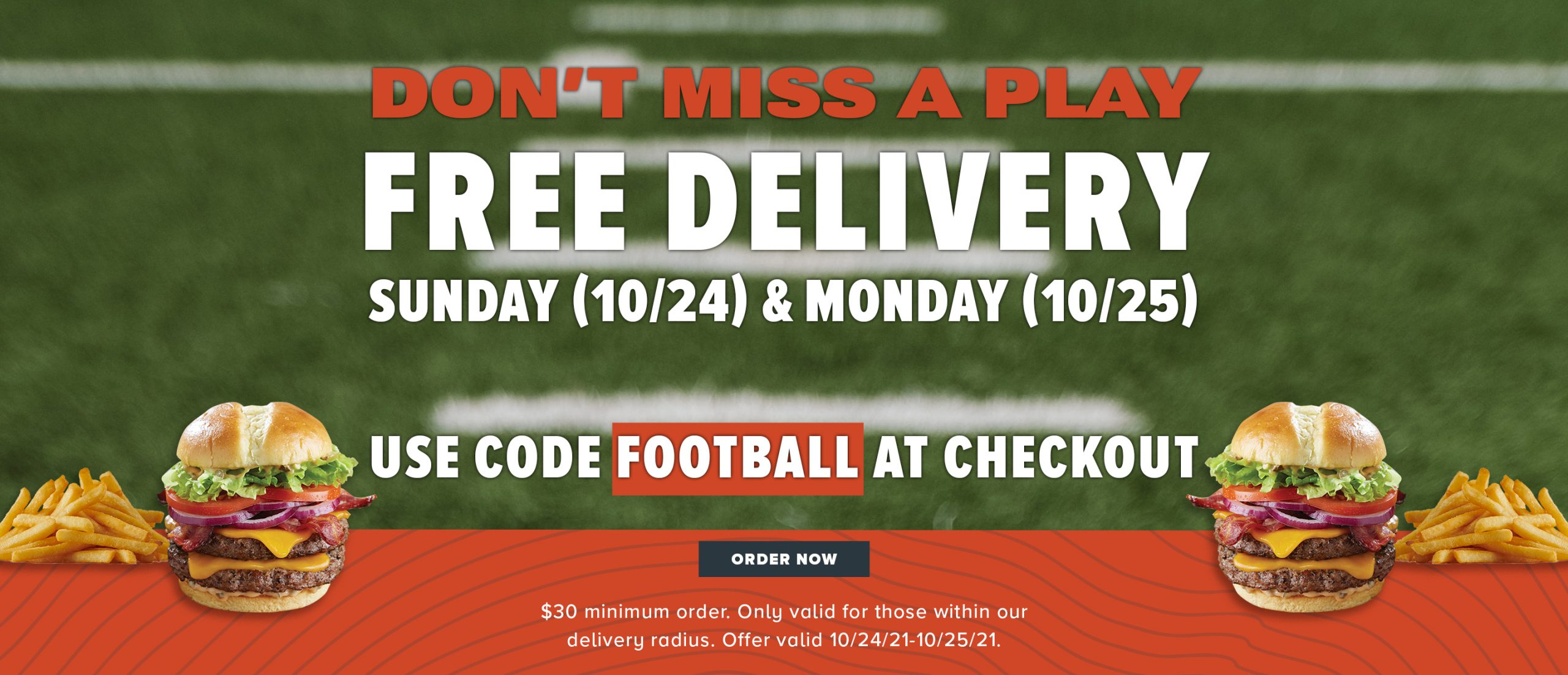 Don't miss a play free delivery. Sunday 10/24 and Monday 10/25. Use code FOOTBALL at checkout. $30 minimum purchase required.